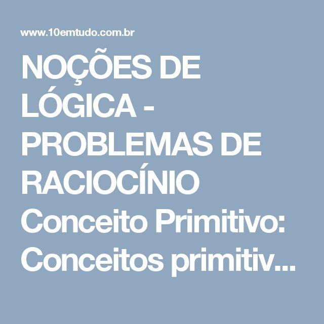 NOÇÕES DE LÓGICA - PROBLEMAS DE RACIOCÍNIO  Conceito Primitivo: Conceitos primitivos são aqueles aceitos sem definição. Ex. Conceitos de ponto, reta e plano.  Teorema: Teoremas são proposições aceitas mas mediante demonstração. Ex. Teorema de Pitágoras.  Postulados: Postulados são preposições aceitas sem demonstração.  Exemplo: Dois pontos quaisquer formam uma reta.  Observação: Uma proposição matemática sempre vai ser verdadeira ou falsa, nunca ocorrendo as duas situações ao mesmo tempo.