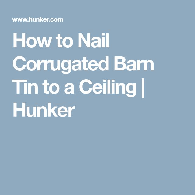 How to Nail Corrugated Barn Tin to a Ceiling | Hunker