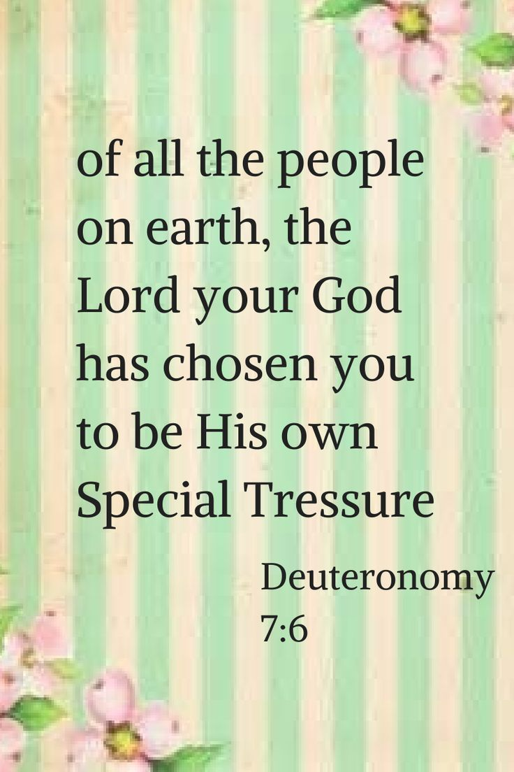 Deuteronomy 7:6 (NLT) > For you are a holy people, who belong to the Lord your God. Of all the people on earth, the Lord your God has chosen you to be his own special treasure.
