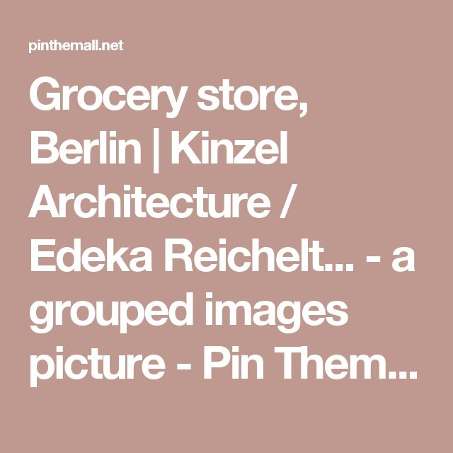 Grocery store, Berlin | Kinzel Architecture / Edeka Reichelt... - a grouped images picture - Pin Them All