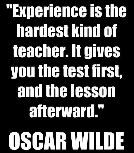 Experience is the hardest kid of teacher. It gives you the test first, and the lesson afterward. -Oscar Wilde