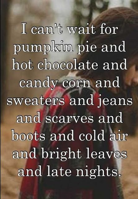 """I can't wait for pumpkin pie and hot chocolate and candy corn and sweaters and jeans and scarves and boots and cold air and bright leaves and late nights."" --Ah! So excited! Warm weather, go away!"