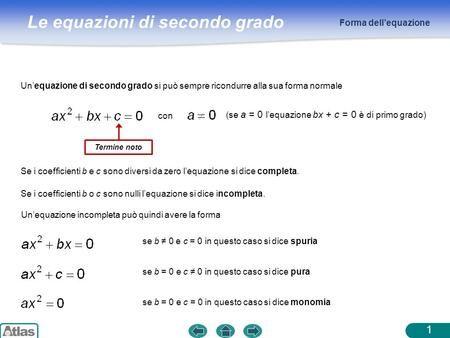 Le equazioni di secondo grado Forma dellequazione Unequazione di secondo grado si può sempre ricondurre alla sua forma normale (se a = 0 lequazione bx.