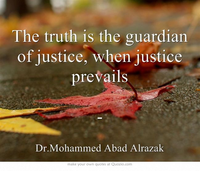 The truth is the guardian of justice, when justice prevails -
