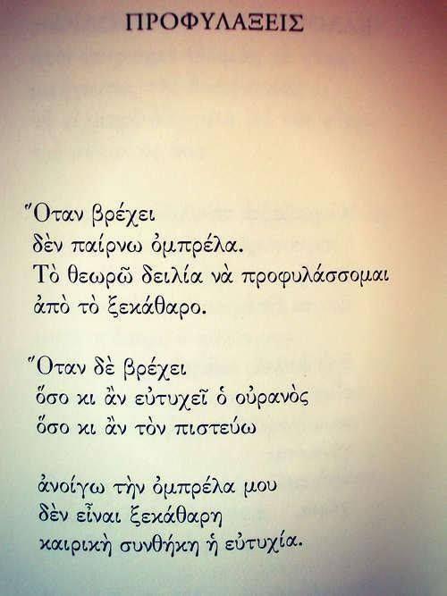 «Οταν βρέχει / δεν παίρνω ομπρέλα. / Το θεωρώ δειλία να προφυλάσσομαι / από το ξεκάθαρο. // Οταν δε βρέχει / όσο κι αν ευτυχεί ο ουρανός / όσο κι αν το πιστεύω // ανοίγω την ομπρέλα μου / δεν είναι ξεκάθαρη / καιρική συνθήκη η ευτυχία»  [«Προφυλάξεις»].