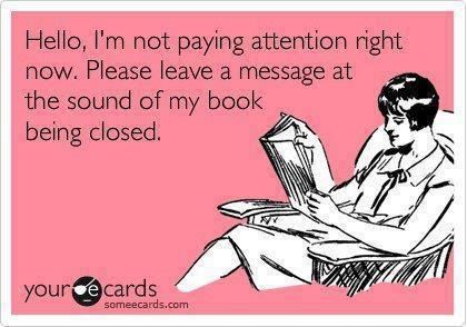 """Hello, I'm not paying attention right now. Please leave a message at the sound of my book being closed."""