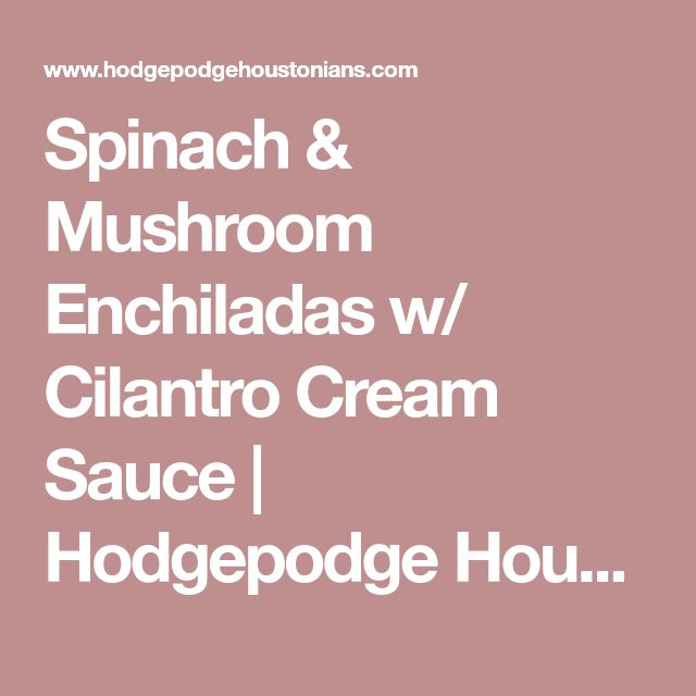 Spinach & Mushroom Enchiladas w/ Cilantro Cream Sauce | Hodgepodge Houstonians