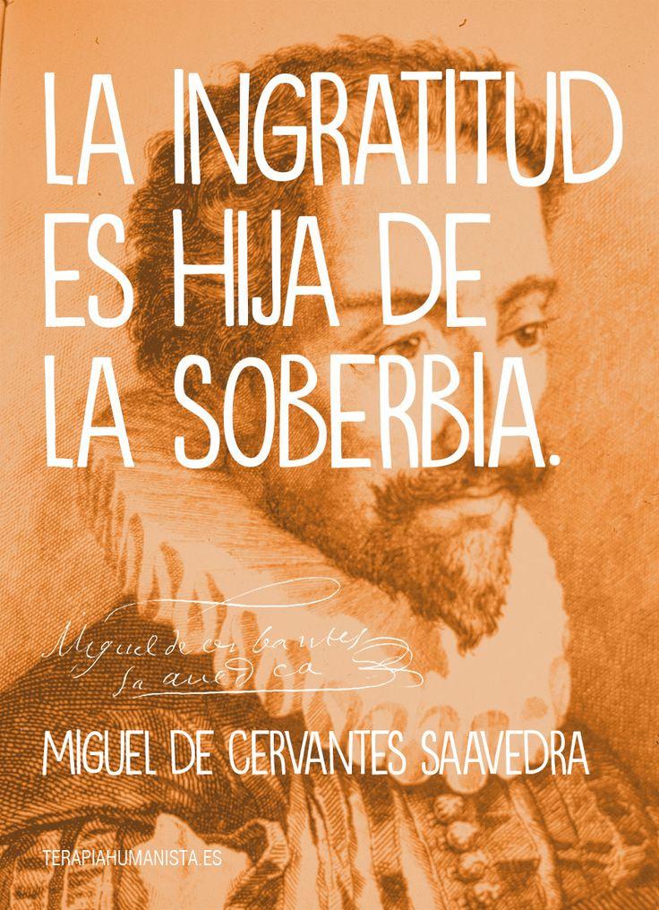 """""""La ingratitud es hija de la soberbia."""" — Miguel de ..."""