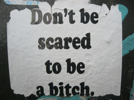 don't be scared to be a bitch.