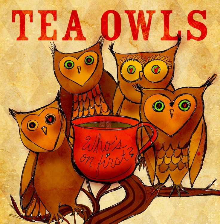 Hooooo's on first for tea? Tea Owls ponder who gets the first cup of Tea? What my #Tea says to me November 14th, Who's on first? Abbot and Costello anyone? Cheers.