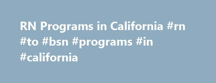 RN Programs in California #rn #to #bsn #programs #in #california http://arizona.remmont.com/rn-programs-in-california-rn-to-bsn-programs-in-california/  # Choosing an RN Program in California Considering a program in registered nursing? The most essential factor is that the program be license qualifying. Any program operating within California must be approved by the Board of Registered Nursing. A list of approved schools is available on the Board site…