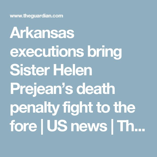 Arkansas executions bring Sister Helen Prejean's death penalty fight to the fore | US news | The Guardian