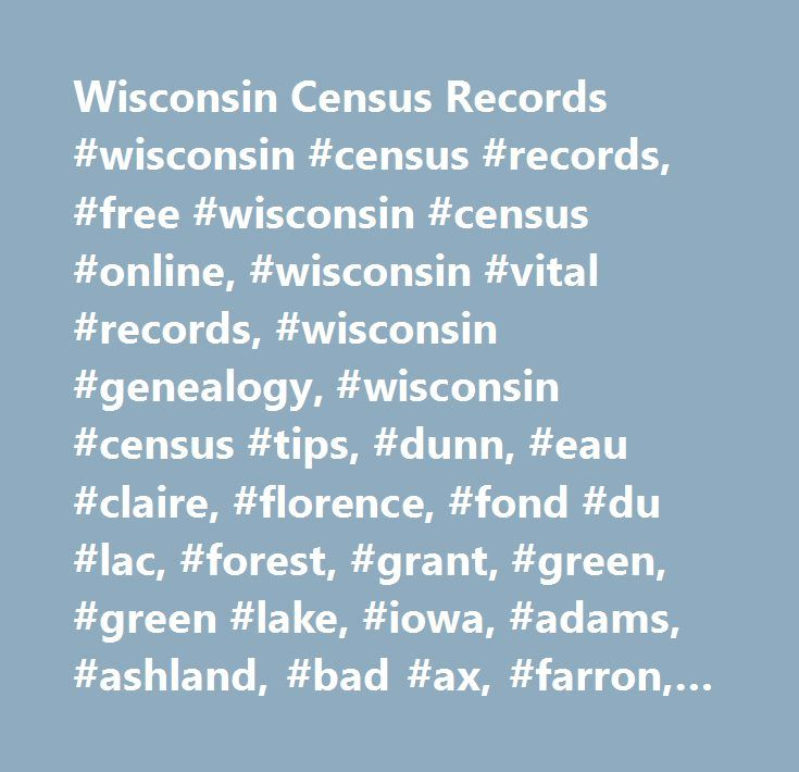 Wisconsin Census Records #wisconsin #census #records, #free #wisconsin #census #online, #wisconsin #vital #records, #wisconsin #genealogy, #wisconsin #census #tips, #dunn, #eau #claire, #florence, #fond #du #lac, #forest, #grant, #green, #green #lake, #iowa, #adams, #ashland, #bad #ax, #farron, #bayfield, #brown, #buffalo, #burnett, #calumet, #chippewa, #clark, #columbia, #crawford, #dallas, #dane, #dodge, #door, #douglas, #iron, #jackson, #jefferson, #juneau, #kenosha, #kewaunee, #la…