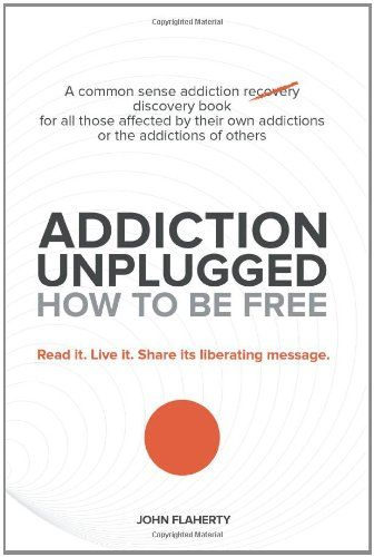 Addiction Unplugged: How to Be Free: A Common Sense Addiction Discovery Book for All Those Affected by Their Own Addictions or the Addictions of Others by John Flaherty http://www.amazon.com/dp/1452589380/ref=cm_sw_r_pi_dp_-mz1tb02QWGAAQ9A