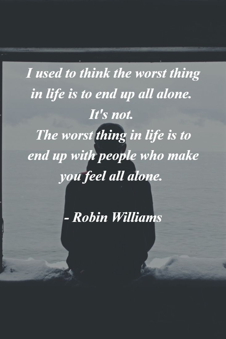 """I used to think the worst thing in life is to end up all alone. It's not. The worst thing in life is to end up with people who make you feel all alone.""  - Robin Williams #robinwilliams #friendship #happiness"