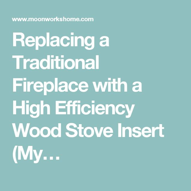 Replacing a Traditional Fireplace with a High Efficiency Wood Stove Insert (My…