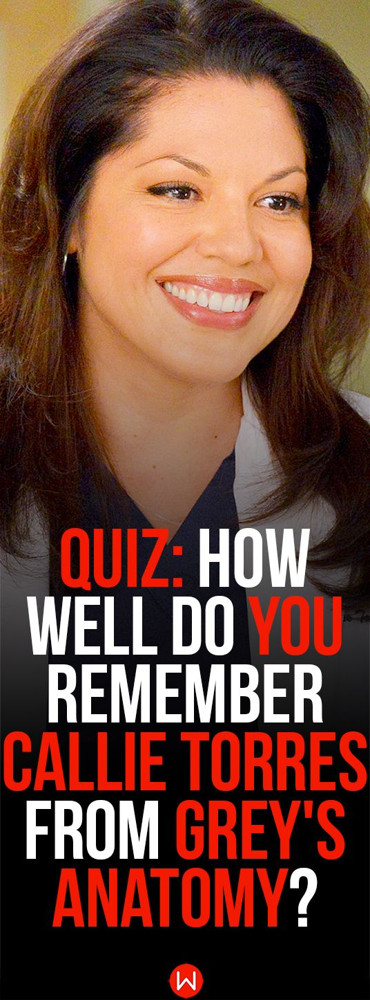 Grey's Anatomy quiz: Callie Torres. How well do you think you remember the one and only, Callie Torres? Go ahead and take this Grey's Anatomy quiz to find out! Could you beat Arizona Robbins, Quizzes for her, the ultimate Grey's challenge!
