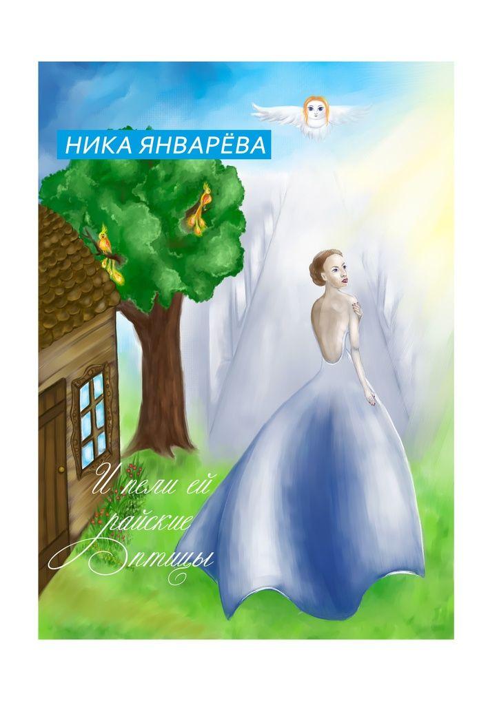 Ипели ей райские птицы - Ника Январёва — Ridero