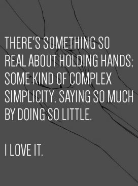 there's something so real about holding hands, some kind of complex simplicity, saying so much by doing so little. i love it