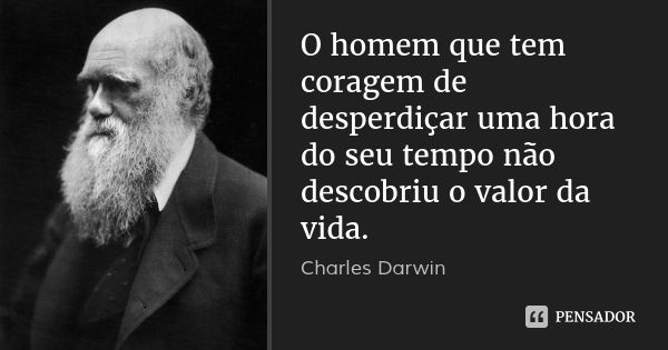 O homem que tem coragem de desperdiçar uma hora do seu tempo não descobriu o valor da vida. — Charles Darwin