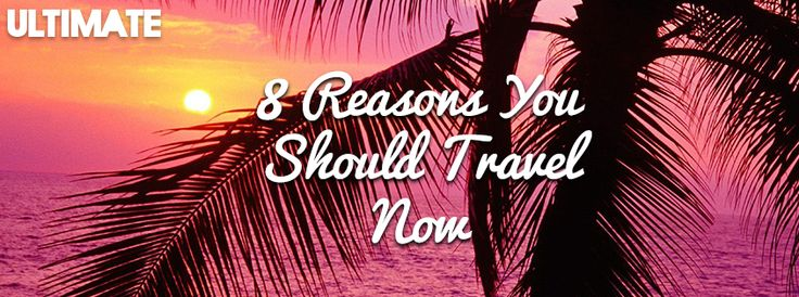 8 Reasons you should travel...NOW!  www.ultimate.travel
