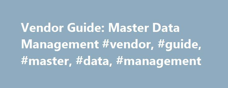 Vendor Guide: Master Data Management #vendor, #guide, #master, #data, #management http://alabama.nef2.com/vendor-guide-master-data-management-vendor-guide-master-data-management/  # Vendor Guide: Master Data Management Summary The master data management market is being targeted by software vendors from many parts of the IT market. This research highlights the primary groups and vendors addressing the MDM market. Table of Contents Analysis 1.0 Introduction 2.0 Vendors in the MDM Market — By…