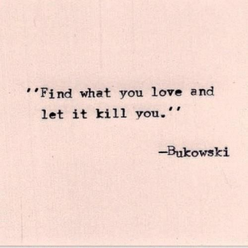 Quotes About Love Killing You : Find what you love and let it kill you - Bukowski #quote Thoughts ...