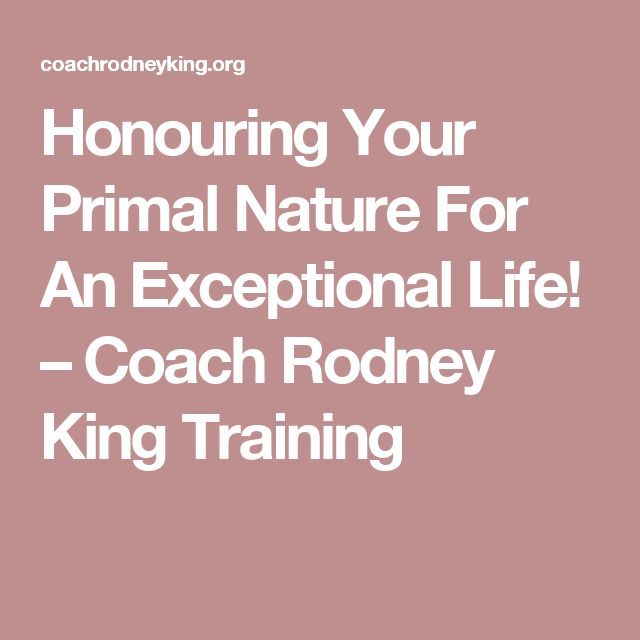 Honouring Your Primal Nature For An Exceptional Life! – Coach Rodney King Training