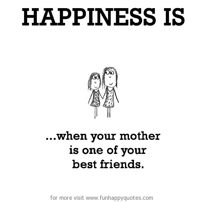 Happiness is...when your mother is one of your best friends