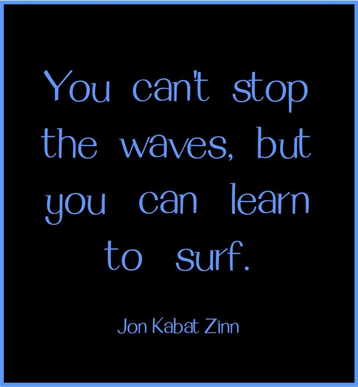 You cant stop the waves, but you can learn to surf