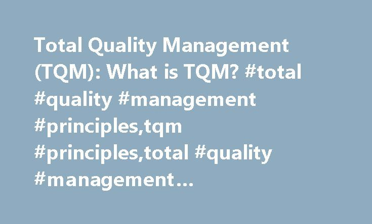 Total Quality Management (TQM): What is TQM? #total #quality #management #principles,tqm #principles,total #quality #management #principles,tqm #principles http://swaziland.nef2.com/total-quality-management-tqm-what-is-tqm-total-quality-management-principlestqm-principlestotal-quality-management-principlestqm-principles/  # What is Total Quality Management (TQM)? Linking the Supply Chain to TQM (Article) How a Business School Applied TQM! (Case study) Quality Glossary Definition: TQM A core…