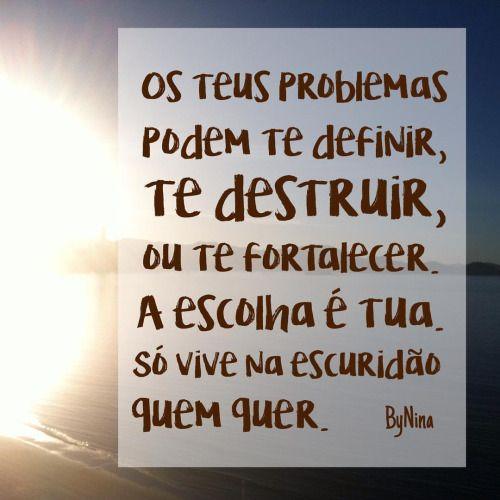 """""""Os teus problemas podem te definir, te destruir, ou te fortalecer. A escolha é tua. Só vive na escuridão quem quer."""" ByNina #frases #superação #vida #problemas #força #sejaforte #motivação #bynina #instabynina"""