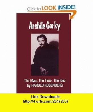 Arshile Gorky The Man, the Time, the Idea (9780935296204) Harold Rosenberg , ISBN-10: 0935296204  , ISBN-13: 978-0935296204 ,  , tutorials , pdf , ebook , torrent , downloads , rapidshare , filesonic , hotfile , megaupload , fileserve