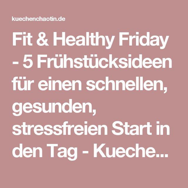 Fit & Healthy Friday - 5 Frühstücksideen für einen schnellen, gesunden, stressfreien Start in den Tag - Kuechenchaotin
