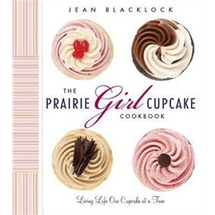 The Prairie Girl Cupcake Cookbook: Living Life One Cupcake At A Time