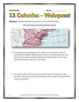 This 8 page document contains a webquest and teachers key related to the basics of the 13 Colonies in America. It contains 16 questions from the history.com website. Your students will learn about the early history of the 13 Colonies in the United States. It covers all of the major people, themes and events of the settling of the 13 Colonies.