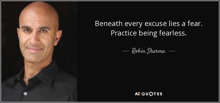 Beneath every excuse lies a fear. Practice being fearless. - Robin Sharma