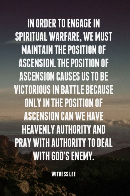 In order to engage in spiritual warfare, we must maintain the position of ascension. The position of ascension causes us to be victorious in battle because only in the position of ascension can we have heavenly authority and pray with authority to deal with God's enemy. Witness Lee, quoted at www.agodman.com