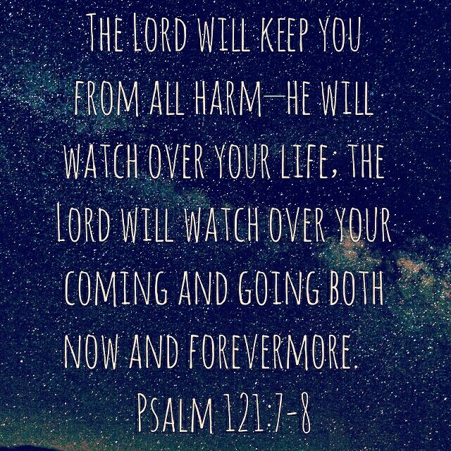 The Lord will keep you from all harm—he will watch over your life; the Lord will watch over your coming and going both now and forevermore. Psalm 121:7-8 NIV