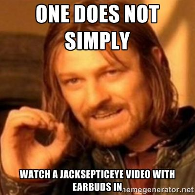 One does not simply Watch a jacksepticeye video with earbuds in ... this is so true... R.I.P to the ears of headphones/earphones users.