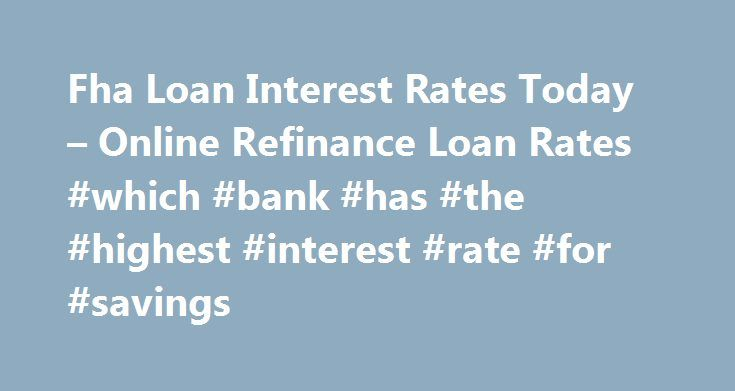 Fha Loan Interest Rates Today – Online Refinance Loan Rates #which #bank #has #the #highest #interest #rate #for #savings http://savings.nef2.com/fha-loan-interest-rates-today-online-refinance-loan-rates-which-bank-has-the-highest-interest-rate-for-savings/  fha loan interest rates today You can find more information on FHA Home Loan Refinance by clicking on the links at the bottom of this article, the best advice we can receive is not going to try to refinance on your own. fha loan interest…