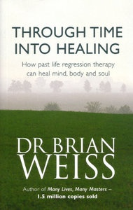 Through Time Into Healing: Past Life Regression Therapy by Dr Brian Weiss