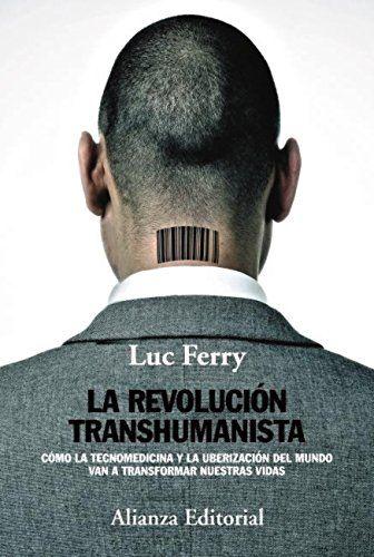 La Revolución transhumanista : cómo la tecnomedicina y la uberización del mundo van a transformar nuestras vidas / Luc Ferry ; traducción de Alicia Martorell