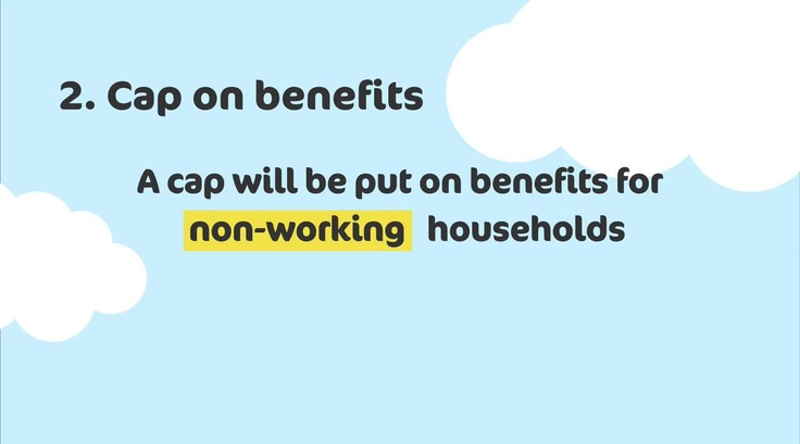 A cap will be put on benefits for non - working households. To find out more about how the benefit changes may affect you, visit http://www.k-h-t.org/main.cfm?type=WELFAREREFORM