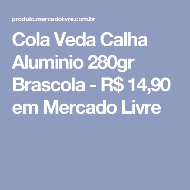 Cola Veda Calha Aluminio 280gr Brascola - R$ 14,90 em Mercado Livre