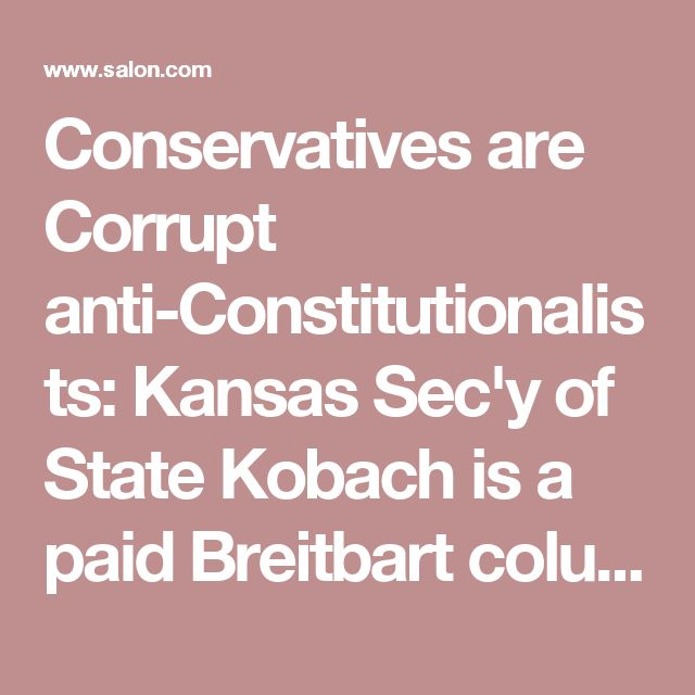 Conservatives are Corrupt anti-Constitutionalists: Kansas Sec'y of State Kobach is a paid Breitbart columnist - Salon.com