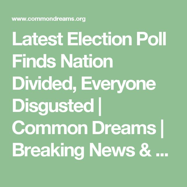 Latest Election Poll Finds Nation Divided, Everyone Disgusted | Common Dreams | Breaking News & Views for the Progressive Community