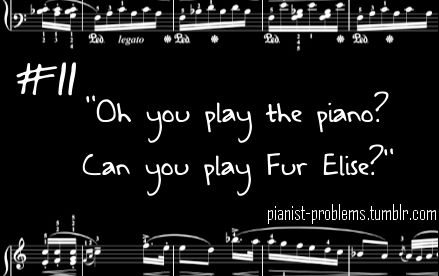 Yes, I can play the piano, and YES I can play Für Elise. It's handy having it memorized :)