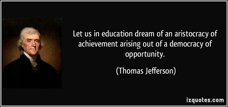 Let us in education dream of an aristocracy of achievement arising out of a democracy of opportunity. (Thomas Jefferson) #quotes #quote #quotations #ThomasJefferson