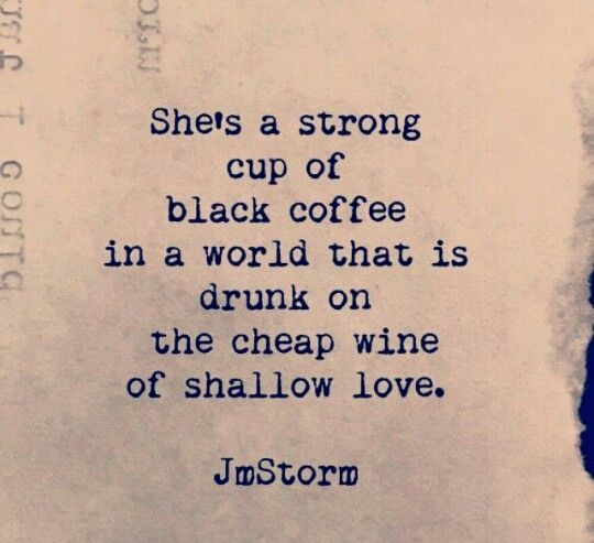 """She's a strong cup of coffee in a world drunk on the cheap wine of shallow love."""